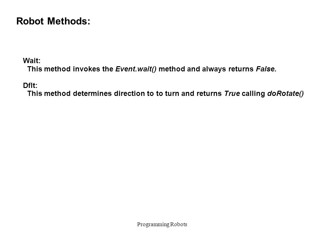 Programming Robots Robot Methods: Wait: This method invokes the Event.wait() method and always returns False.