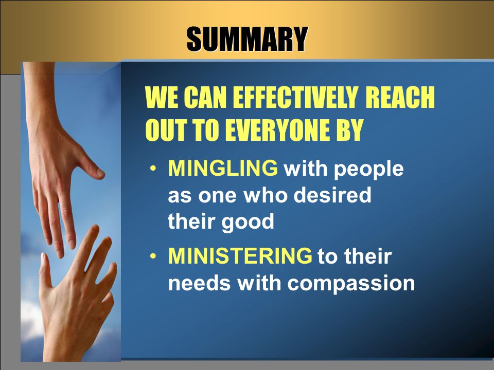 SUMMARY MINGLING with people as one who desired their good MINISTERING to their needs with compassion WE CAN EFFECTIVELY REACH OUT TO EVERYONE BY