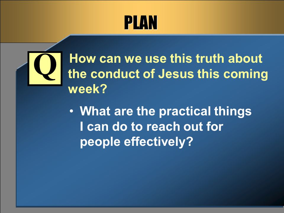 PLAN How can we use this truth about the conduct of Jesus this coming week.
