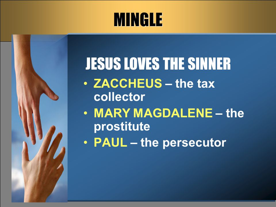 MINGLE ZACCHEUS – the tax collector MARY MAGDALENE – the prostitute PAUL – the persecutor JESUS LOVES THE SINNER