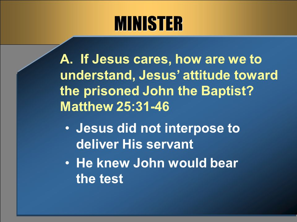 Jesus did not interpose to deliver His servant He knew John would bear the test MINISTER A. If Jesus cares, how are we to understand, Jesus' attitude