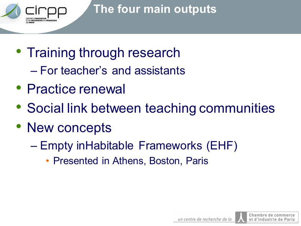 The four main outputs Training through research –For teacher's and assistants Practice renewal Social link between teaching communities New concepts –