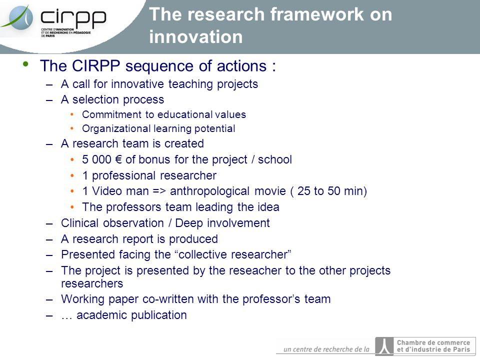 The research framework on innovation The CIRPP sequence of actions : –A call for innovative teaching projects –A selection process Commitment to educational values Organizational learning potential –A research team is created 5 000 € of bonus for the project / school 1 professional researcher 1 Video man => anthropological movie ( 25 to 50 min) The professors team leading the idea –Clinical observation / Deep involvement –A research report is produced –Presented facing the collective researcher –The project is presented by the reseacher to the other projects researchers –Working paper co-written with the professor's team –… academic publication