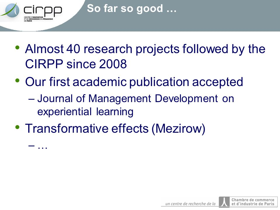 So far so good … Almost 40 research projects followed by the CIRPP since 2008 Our first academic publication accepted –Journal of Management Developme