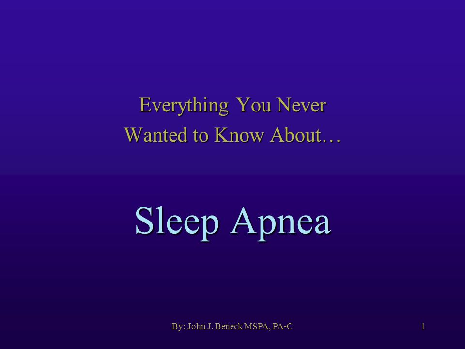 By: John J. Beneck MSPA, PA-C1 Sleep Apnea Everything You Never Wanted to Know About…