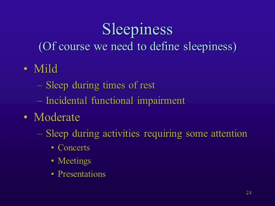 24 Sleepiness (Of course we need to define sleepiness) MildMild –Sleep during times of rest –Incidental functional impairment ModerateModerate –Sleep during activities requiring some attention ConcertsConcerts MeetingsMeetings PresentationsPresentations