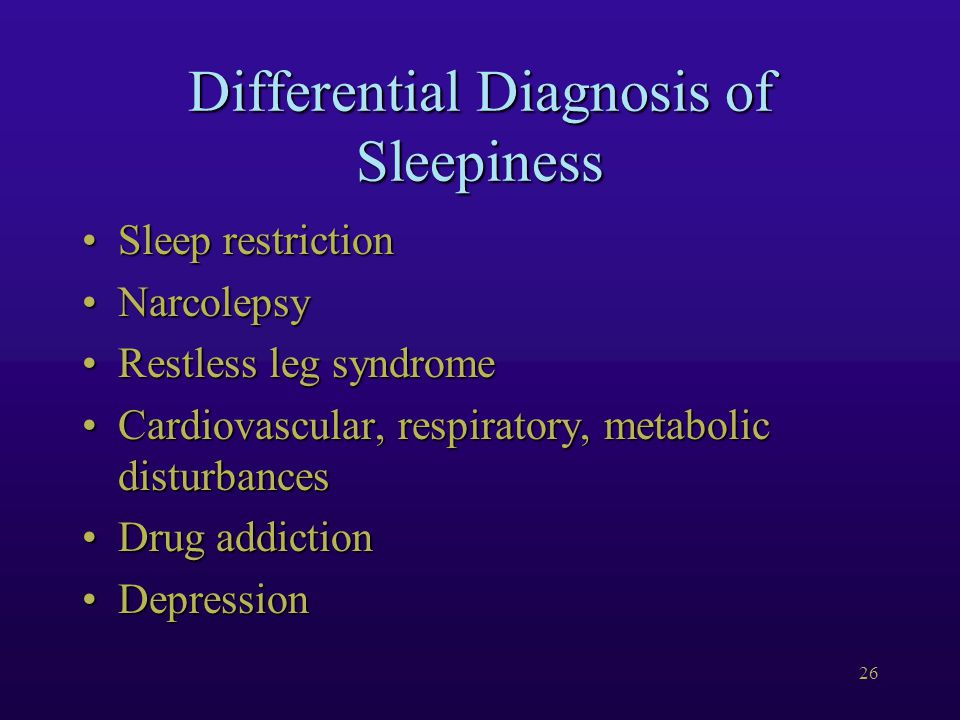 26 Differential Diagnosis of Sleepiness Sleep restrictionSleep restriction NarcolepsyNarcolepsy Restless leg syndromeRestless leg syndrome Cardiovascular, respiratory, metabolic disturbancesCardiovascular, respiratory, metabolic disturbances Drug addictionDrug addiction DepressionDepression