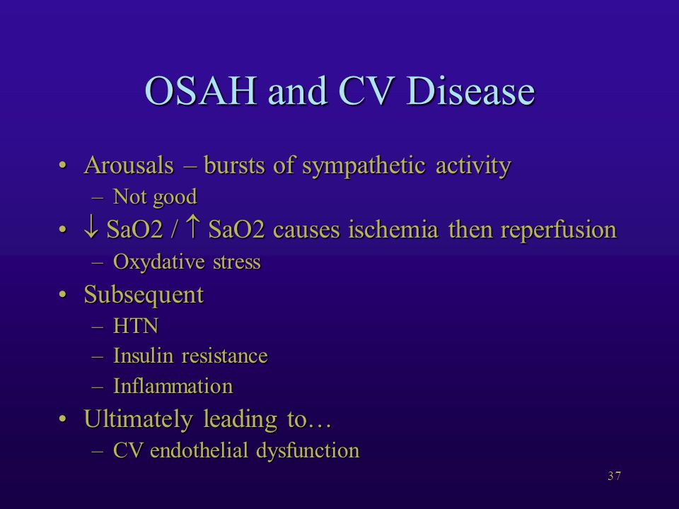 37 OSAH and CV Disease Arousals – bursts of sympathetic activityArousals – bursts of sympathetic activity –Not good  SaO2 /  SaO2 causes ischemia then reperfusion  SaO2 /  SaO2 causes ischemia then reperfusion –Oxydative stress SubsequentSubsequent –HTN –Insulin resistance –Inflammation Ultimately leading to…Ultimately leading to… –CV endothelial dysfunction