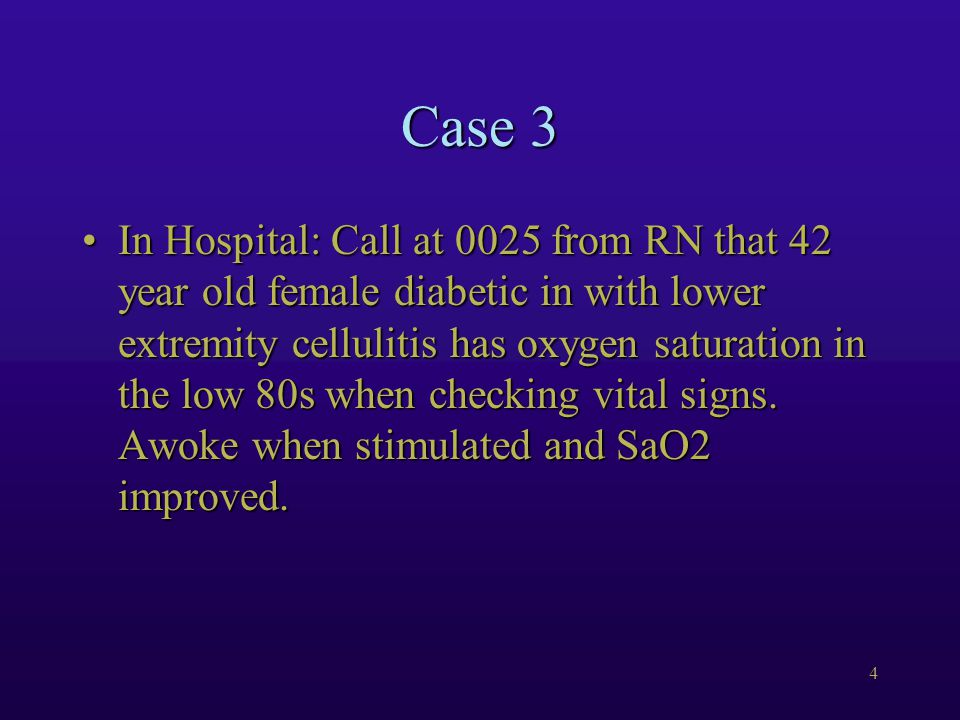 4 Case 3 In Hospital: Call at 0025 from RN that 42 year old female diabetic in with lower extremity cellulitis has oxygen saturation in the low 80s when checking vital signs.