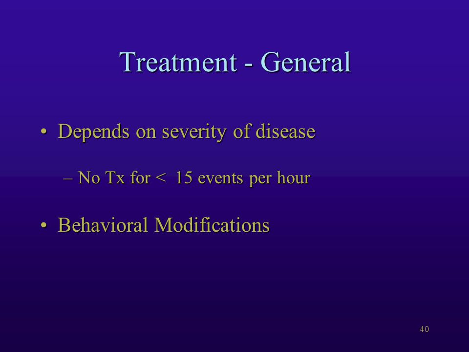40 Treatment - General Depends on severity of diseaseDepends on severity of disease –No Tx for < 15 events per hour Behavioral ModificationsBehavioral Modifications