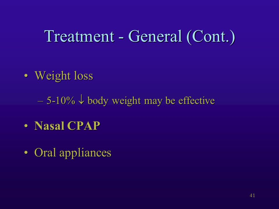41 Treatment - General (Cont.) Weight lossWeight loss –5-10%  body weight may be effective Nasal CPAPNasal CPAP Oral appliancesOral appliances