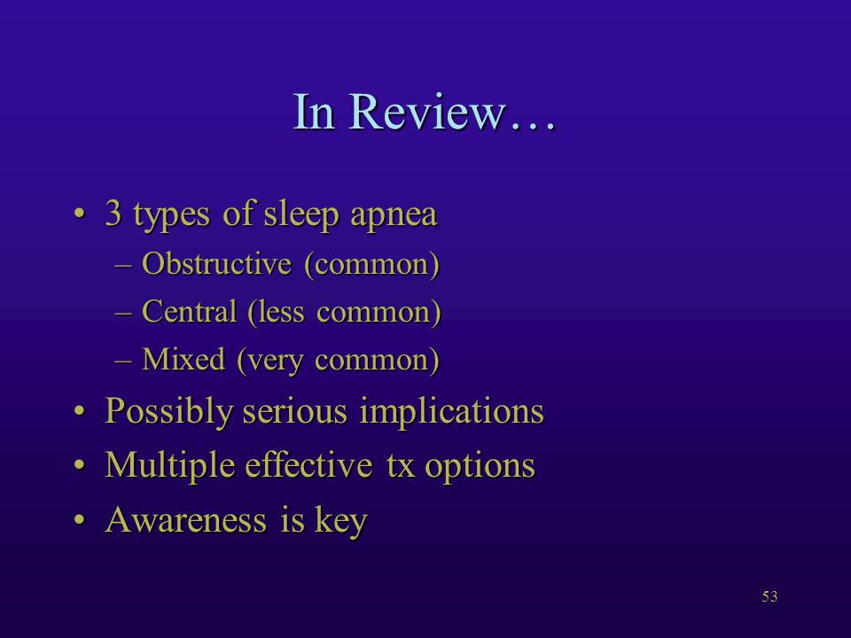 53 In Review… 3 types of sleep apnea3 types of sleep apnea –Obstructive (common) –Central (less common) –Mixed (very common) Possibly serious implicationsPossibly serious implications Multiple effective tx optionsMultiple effective tx options Awareness is keyAwareness is key
