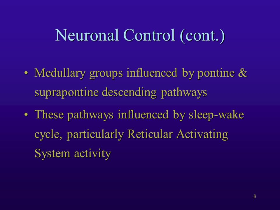 8 Neuronal Control (cont.) Medullary groups influenced by pontine & suprapontine descending pathwaysMedullary groups influenced by pontine & suprapontine descending pathways These pathways influenced by sleep-wake cycle, particularly Reticular Activating System activityThese pathways influenced by sleep-wake cycle, particularly Reticular Activating System activity