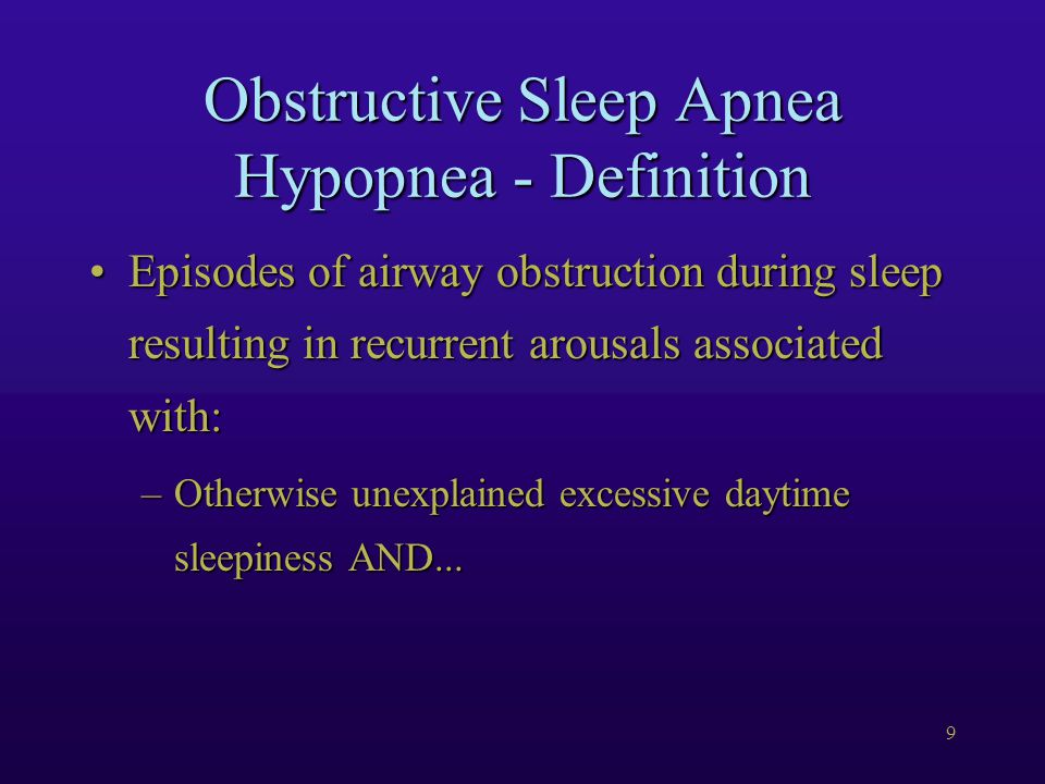 9 Obstructive Sleep Apnea Hypopnea - Definition Episodes of airway obstruction during sleep resulting in recurrent arousals associated with:Episodes of airway obstruction during sleep resulting in recurrent arousals associated with: –Otherwise unexplained excessive daytime sleepiness AND...