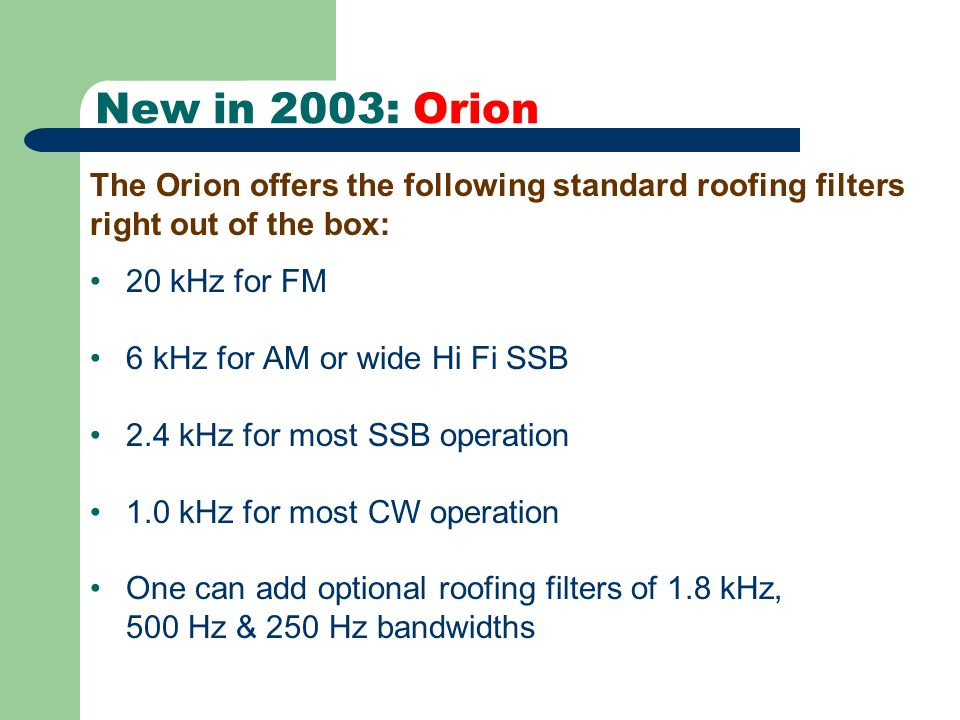 New in 2003: Orion 20 kHz for FM 6 kHz for AM or wide Hi Fi SSB 2.4 kHz for most SSB operation 1.0 kHz for most CW operation One can add optional roofing filters of 1.8 kHz, 500 Hz & 250 Hz bandwidths The Orion offers the following standard roofing filters right out of the box: