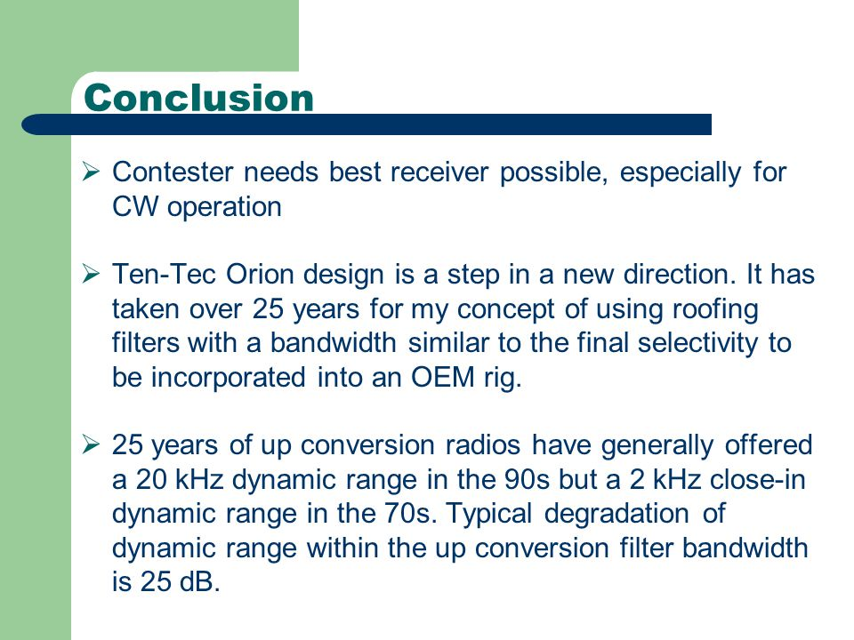 Conclusion  Contester needs best receiver possible, especially for CW operation  Ten-Tec Orion design is a step in a new direction.
