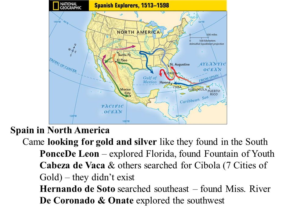 Spain in North America Came looking for gold and silver like they found in the South PonceDe Leon – explored Florida, found Fountain of Youth Cabeza d