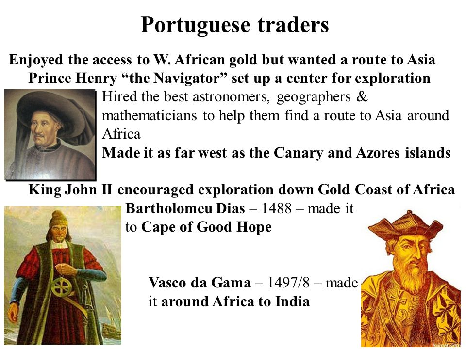 "Portuguese traders Enjoyed the access to W. African gold but wanted a route to Asia Prince Henry ""the Navigator"" set up a center for exploration Hired"