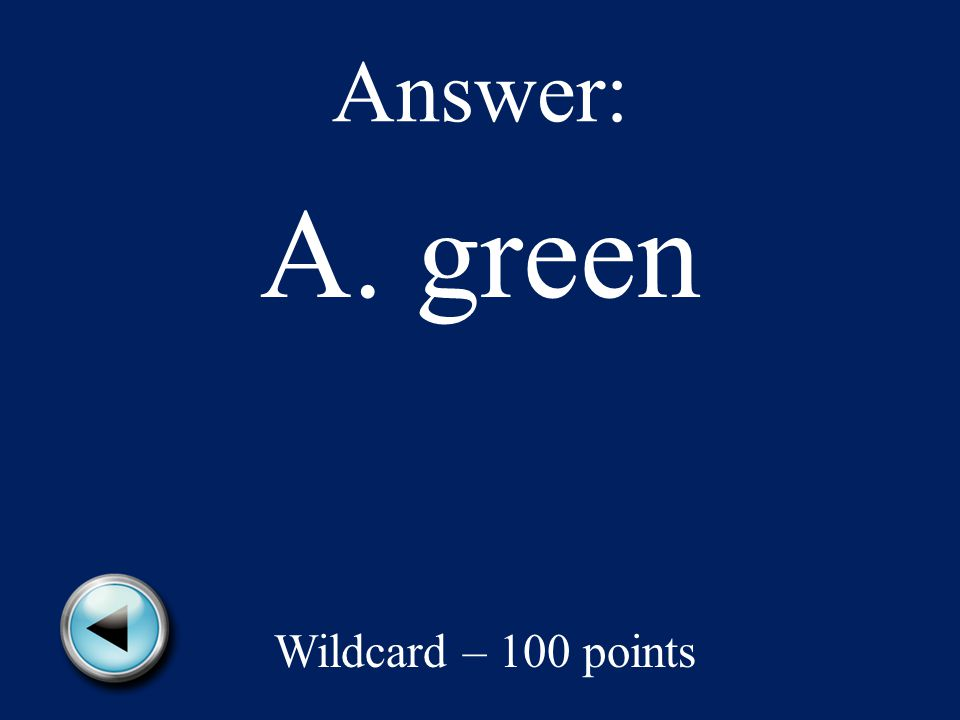 Answer: A. green Wildcard – 100 points