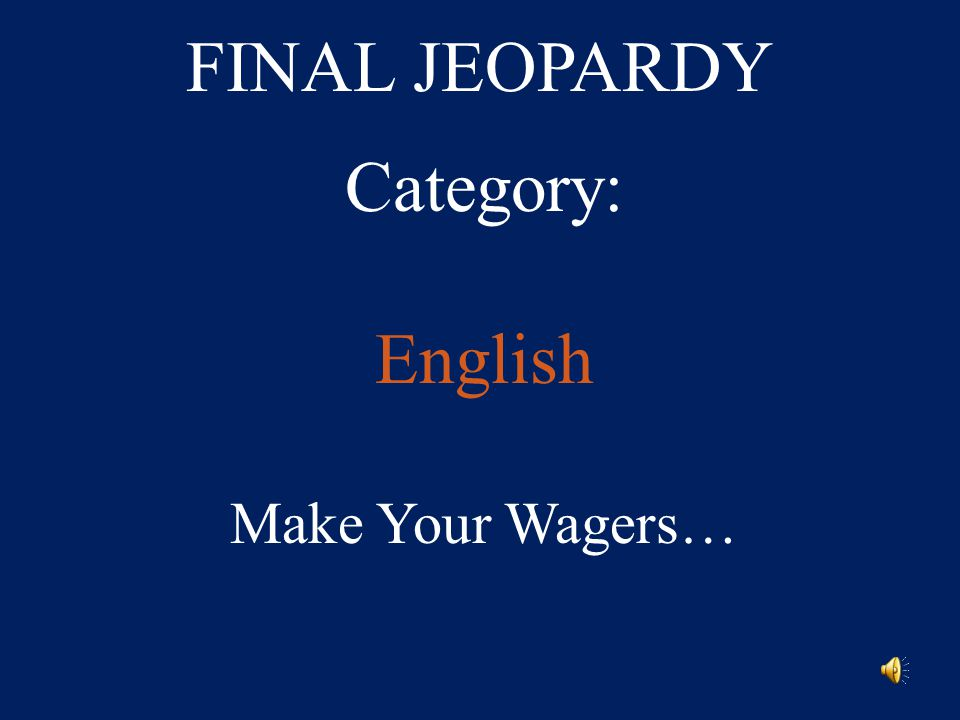 FINAL JEOPARDY Category: English Make Your Wagers…