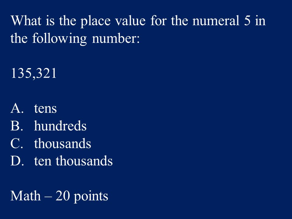 What is the place value for the numeral 5 in the following number: 135,321 A.tens B.hundreds C.thousands D.ten thousands Math – 20 points