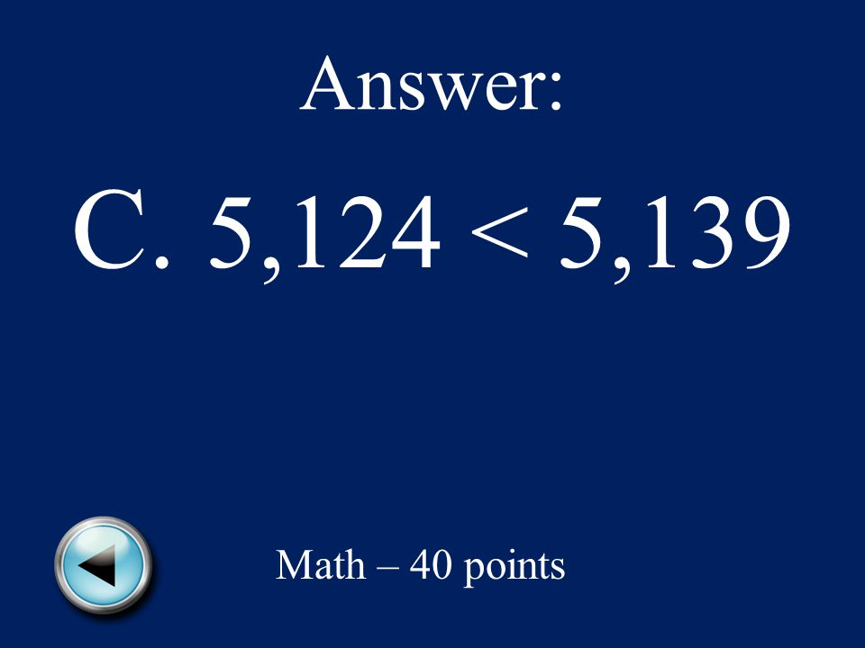 Which is true A.5,124 > 5,139 B.5,139 = 5,124 C.5,124 < 5,139 D.5,139 < 5,124 Math – 40 points