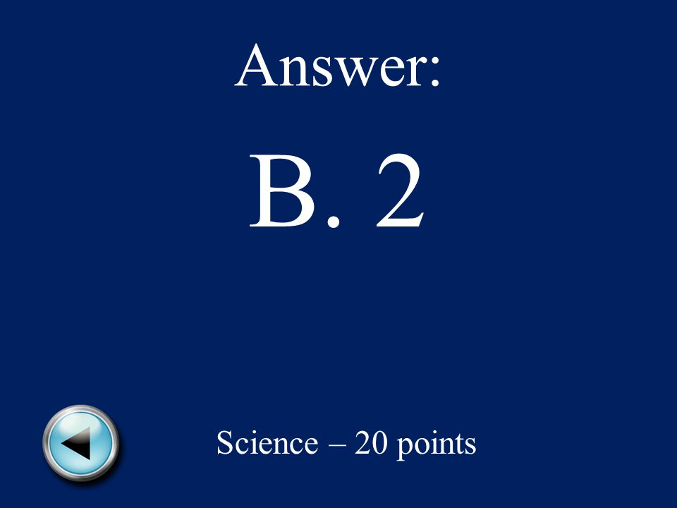 Answer: B. 2 Science – 20 points