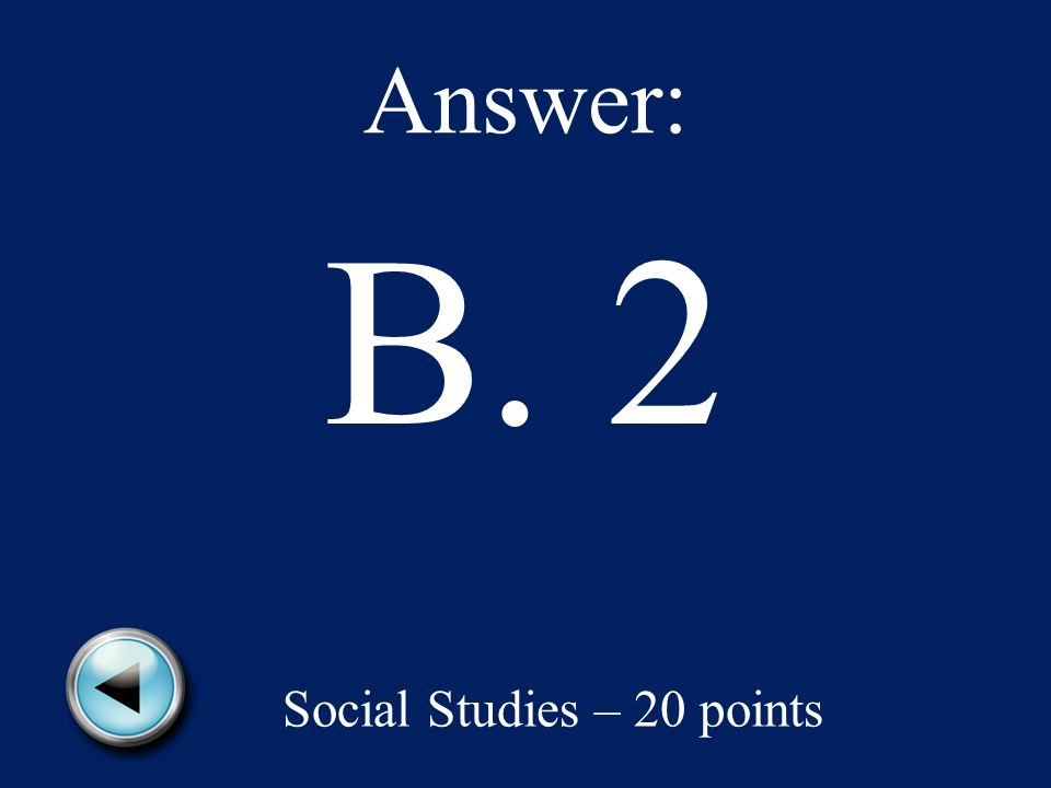 Answer: B. 2 Social Studies – 20 points