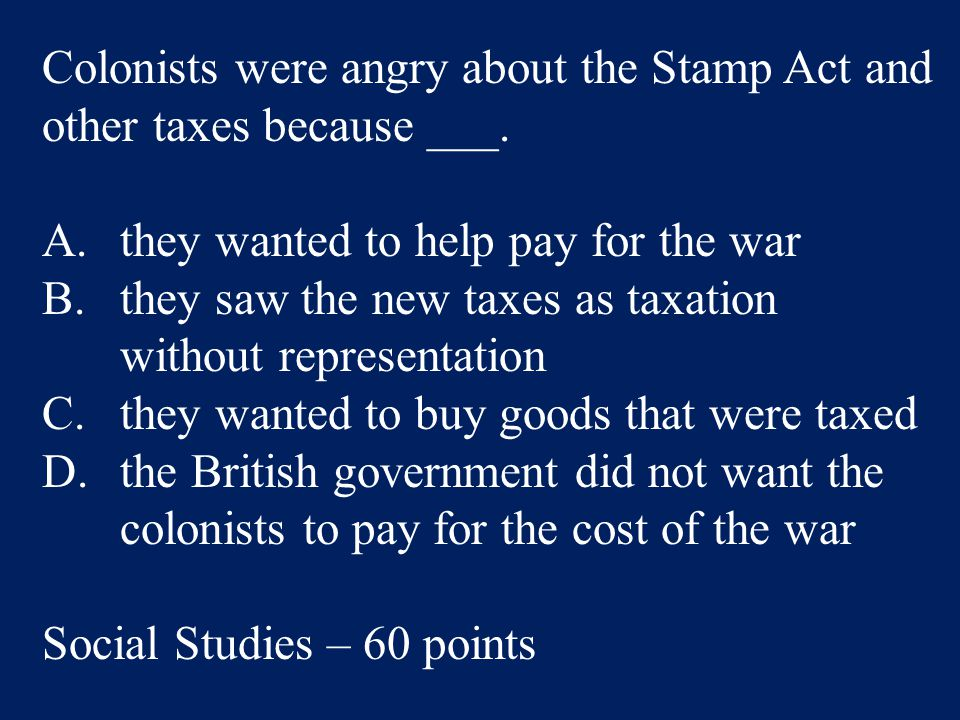 Colonists were angry about the Stamp Act and other taxes because ___.