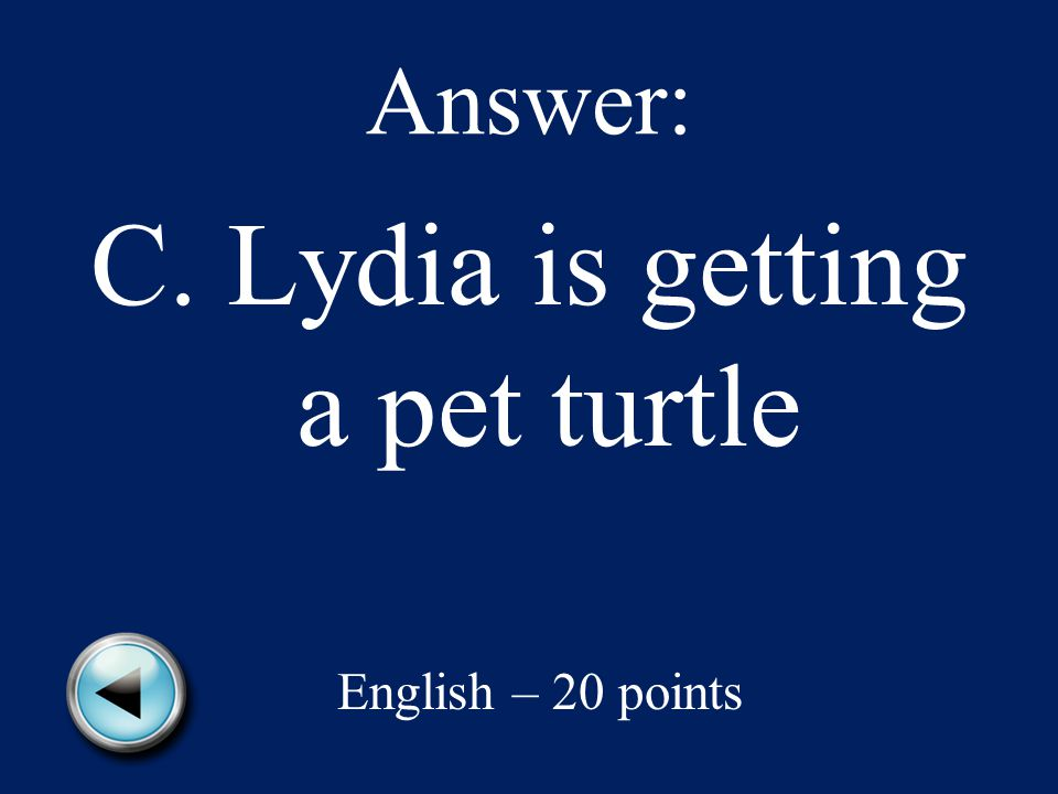 Answer: C. Lydia is getting a pet turtle English – 20 points