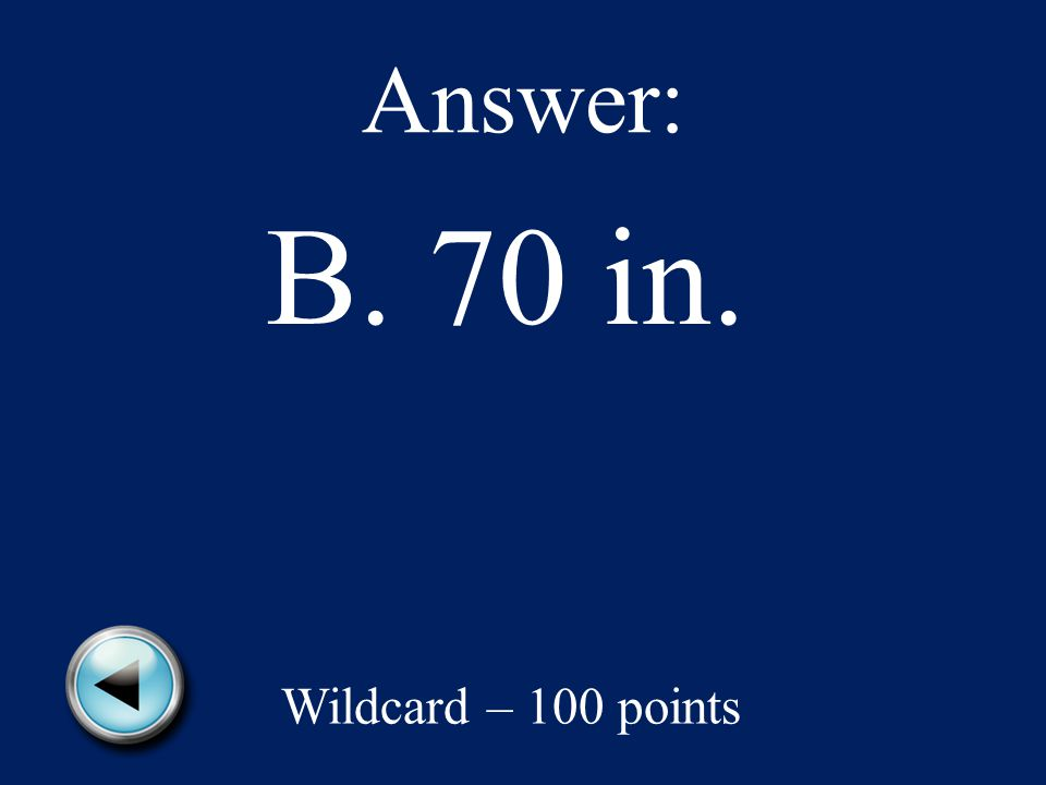 Answer: B. 70 in. Wildcard – 100 points