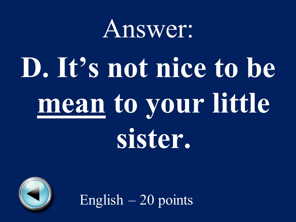 Answer: D. It's not nice to be mean to your little sister. English – 20 points