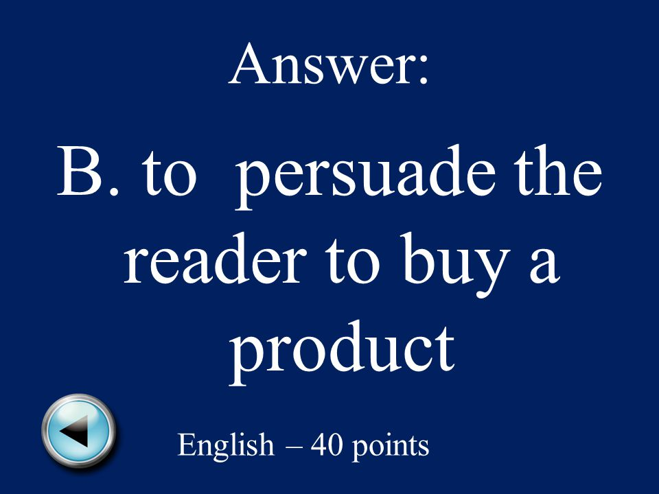 Answer: B. to persuade the reader to buy a product English – 40 points