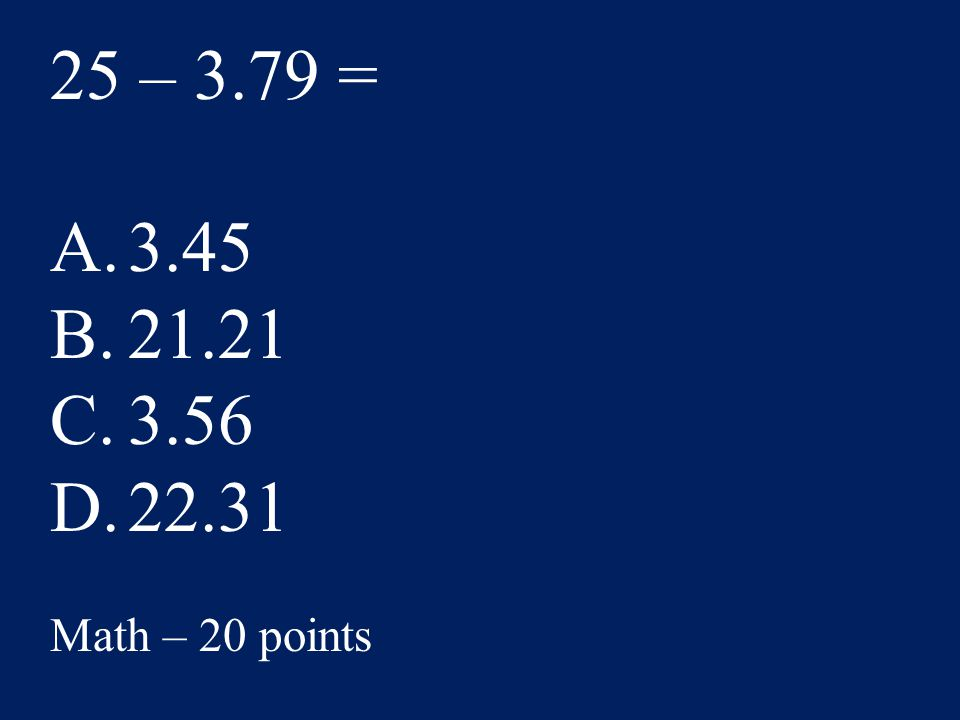 25 – 3.79 = A.3.45 B.21.21 C.3.56 D.22.31 Math – 20 points