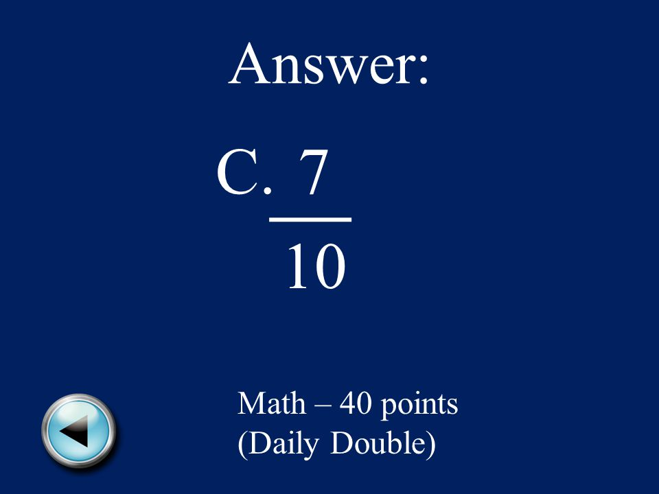 Answer: C.7 10 Math – 40 points (Daily Double)
