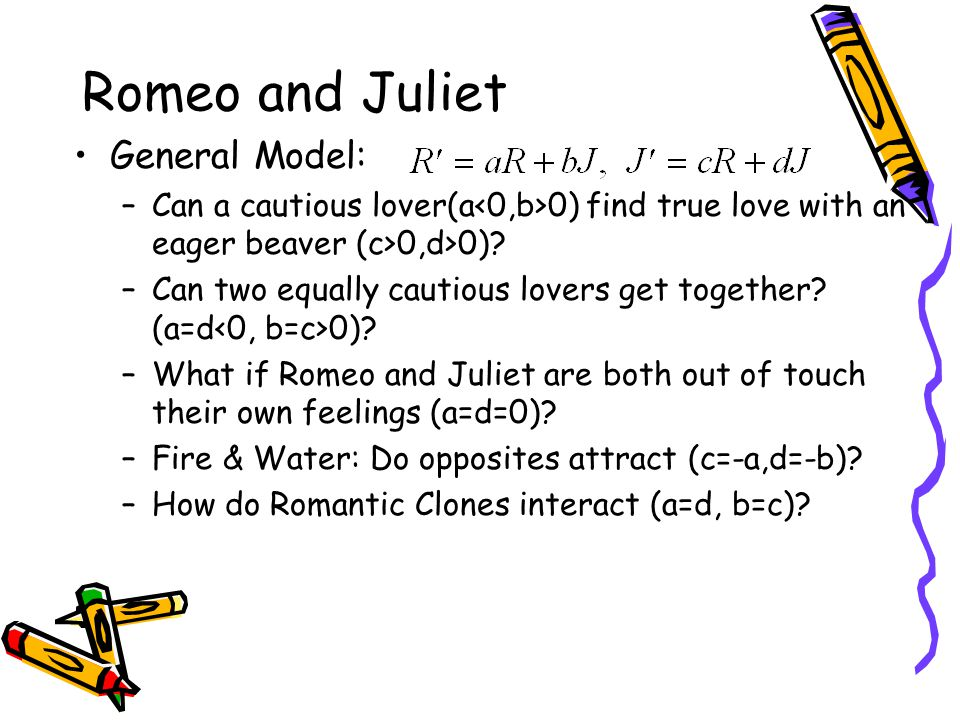 Romeo and Juliet General Model: –Can a cautious lover(a 0) find true love with an eager beaver (c>0,d>0).