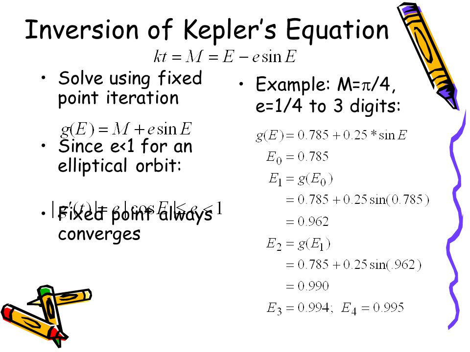 Solve using fixed point iteration Since e<1 for an elliptical orbit: Fixed point always converges Inversion of Kepler's Equation Example: M=  /4, e=1/4 to 3 digits: