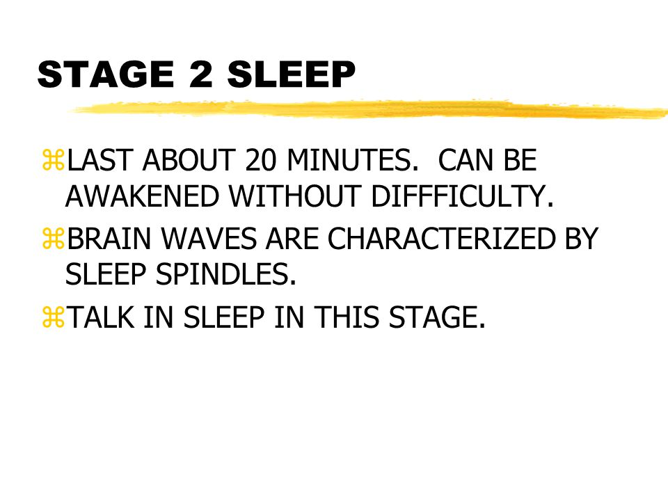 STAGE 2 SLEEP zLAST ABOUT 20 MINUTES.CAN BE AWAKENED WITHOUT DIFFFICULTY.