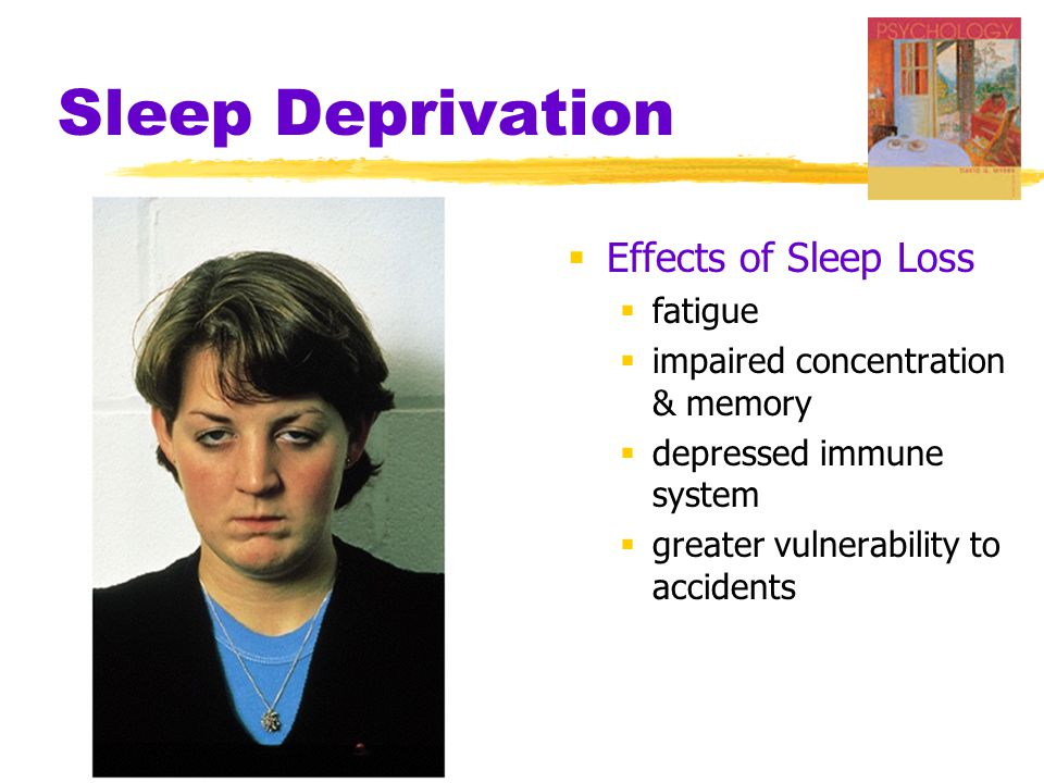 Sleep Deprivation  Effects of Sleep Loss  fatigue  impaired concentration & memory  depressed immune system  greater vulnerability to accidents