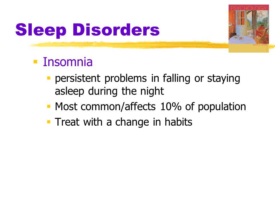 Sleep Disorders  Insomnia  persistent problems in falling or staying asleep during the night  Most common/affects 10% of population  Treat with a change in habits