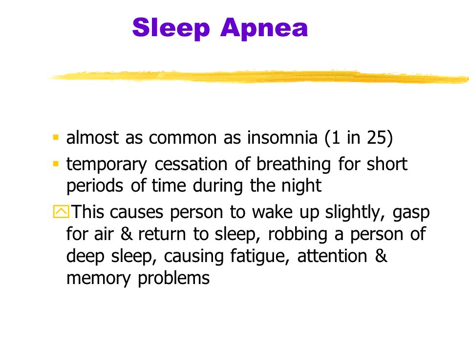 Sleep Apnea  almost as common as insomnia (1 in 25)  temporary cessation of breathing for short periods of time during the night yThis causes person to wake up slightly, gasp for air & return to sleep, robbing a person of deep sleep, causing fatigue, attention & memory problems