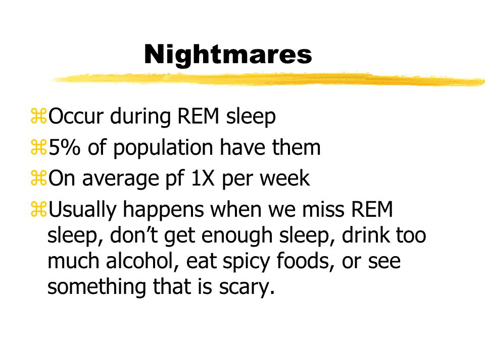 Nightmares zOccur during REM sleep z5% of population have them zOn average pf 1X per week zUsually happens when we miss REM sleep, don't get enough sleep, drink too much alcohol, eat spicy foods, or see something that is scary.