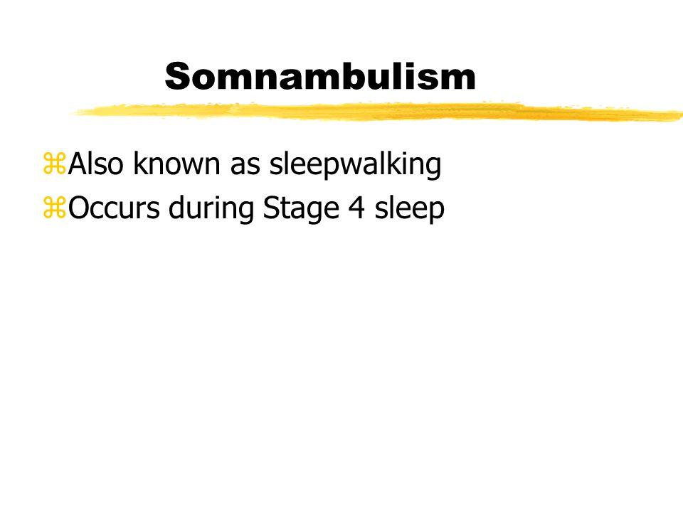 Somnambulism zAlso known as sleepwalking zOccurs during Stage 4 sleep