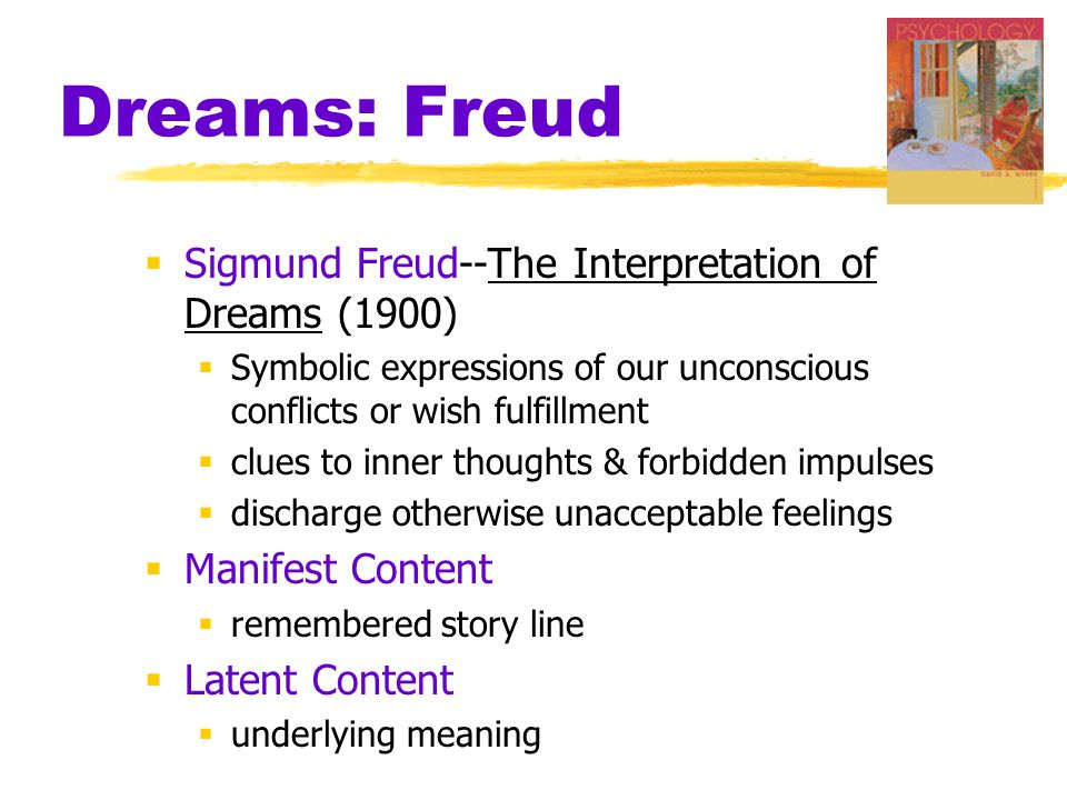Dreams: Freud  Sigmund Freud--The Interpretation of Dreams (1900)  Symbolic expressions of our unconscious conflicts or wish fulfillment  clues to inner thoughts & forbidden impulses  discharge otherwise unacceptable feelings  Manifest Content  remembered story line  Latent Content  underlying meaning