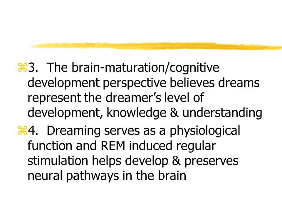 z3. The brain-maturation/cognitive development perspective believes dreams represent the dreamer's level of development, knowledge & understanding z4.
