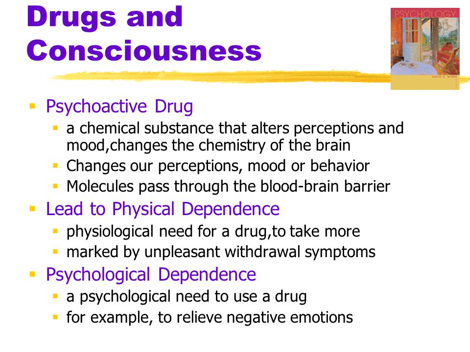 Drugs and Consciousness  Psychoactive Drug  a chemical substance that alters perceptions and mood,changes the chemistry of the brain  Changes our perceptions, mood or behavior  Molecules pass through the blood-brain barrier  Lead to Physical Dependence  physiological need for a drug,to take more  marked by unpleasant withdrawal symptoms  Psychological Dependence  a psychological need to use a drug  for example, to relieve negative emotions