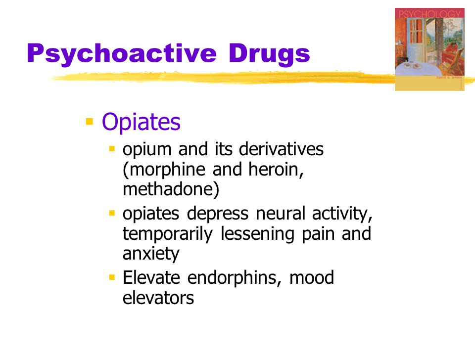 Psychoactive Drugs  Opiates  opium and its derivatives (morphine and heroin, methadone)  opiates depress neural activity, temporarily lessening pain and anxiety  Elevate endorphins, mood elevators