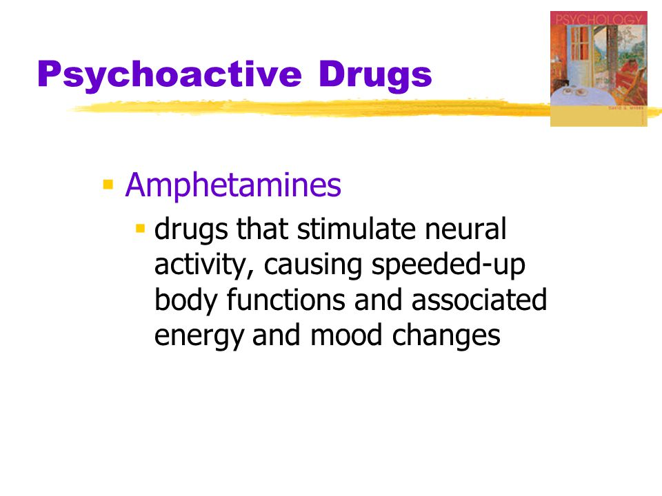 Psychoactive Drugs  Amphetamines  drugs that stimulate neural activity, causing speeded-up body functions and associated energy and mood changes