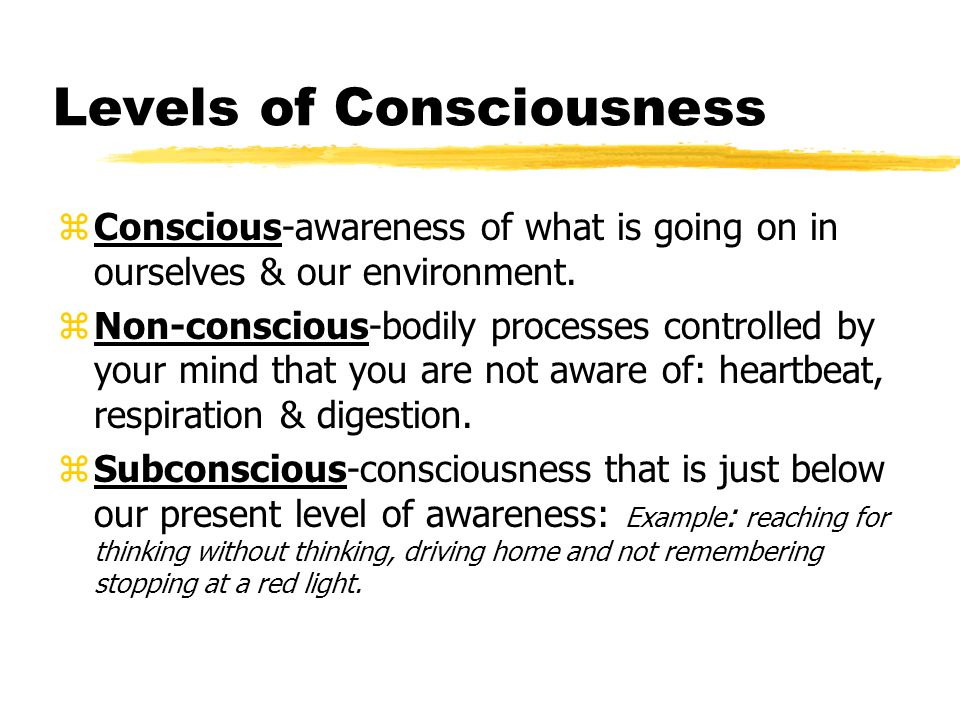 Levels of Consciousness zConscious-awareness of what is going on in ourselves & our environment.