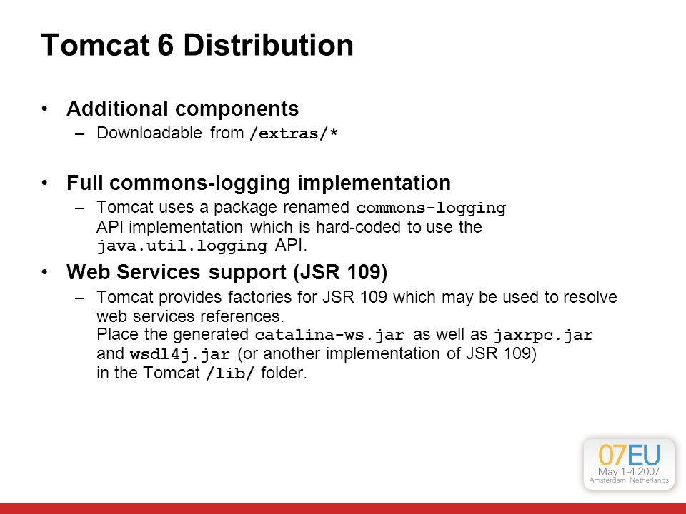 Tomcat 6 Distribution Additional components –Downloadable from /extras/* Full commons-logging implementation –Tomcat uses a package renamed commons-logging API implementation which is hard-coded to use the java.util.logging API.
